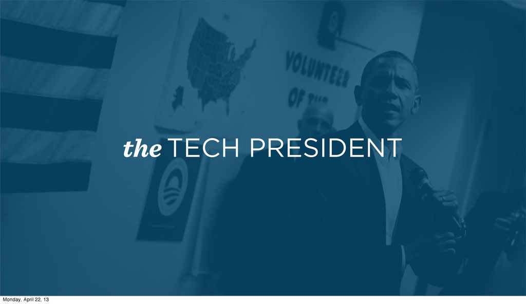 the TECH PRESIDENT Monday, April 22, 13