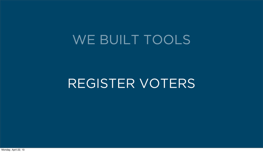 REGISTER VOTERS WE BUILT TOOLS Monday, April 22...