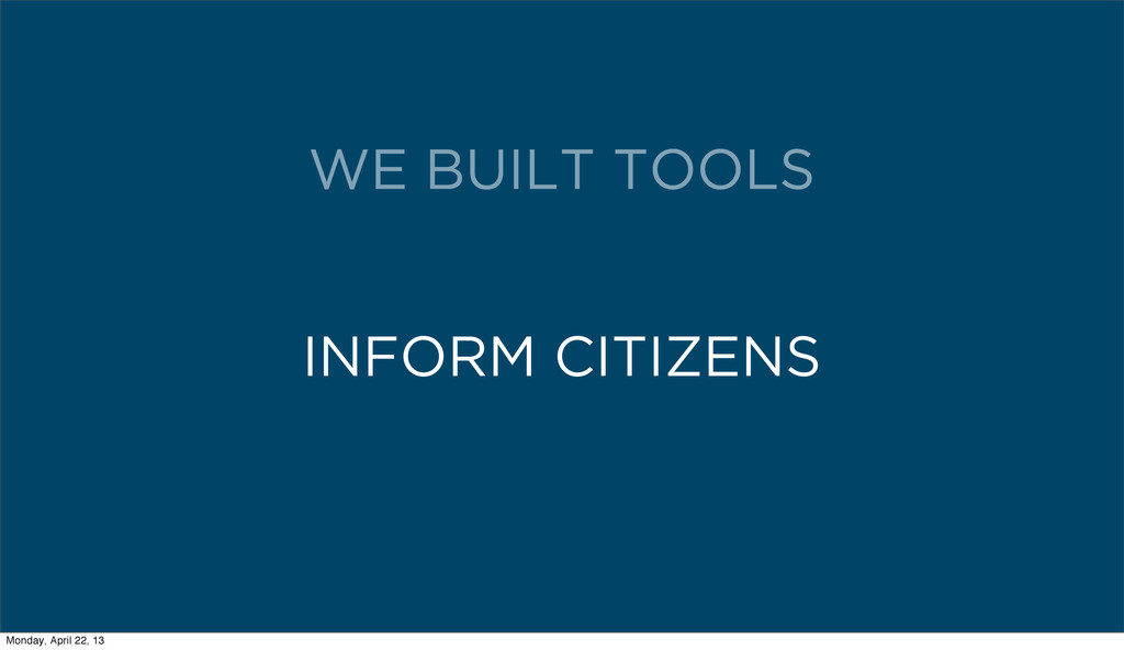 INFORM CITIZENS WE BUILT TOOLS Monday, April 22...