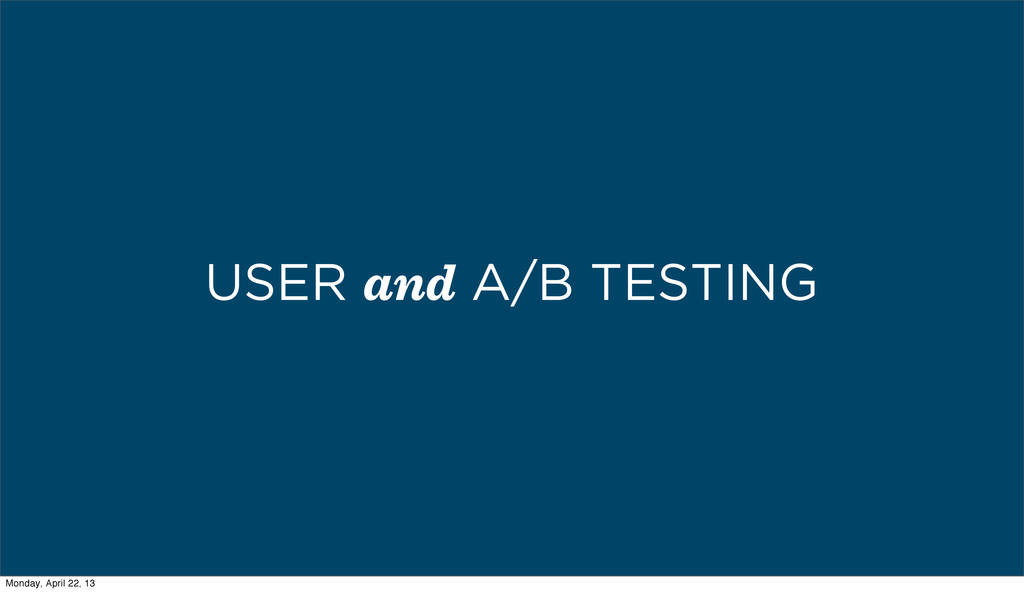 USER and A/B TESTING Monday, April 22, 13
