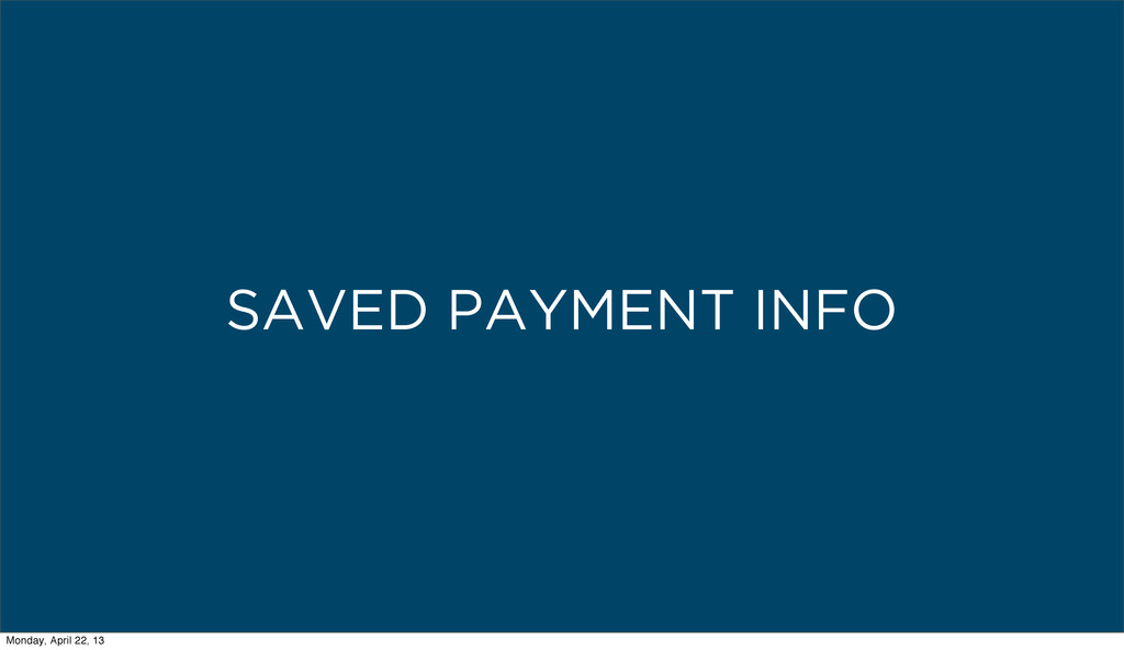 SAVED PAYMENT INFO Monday, April 22, 13