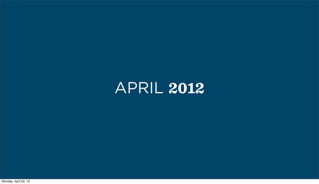 APRIL 2012 Monday, April 22, 13