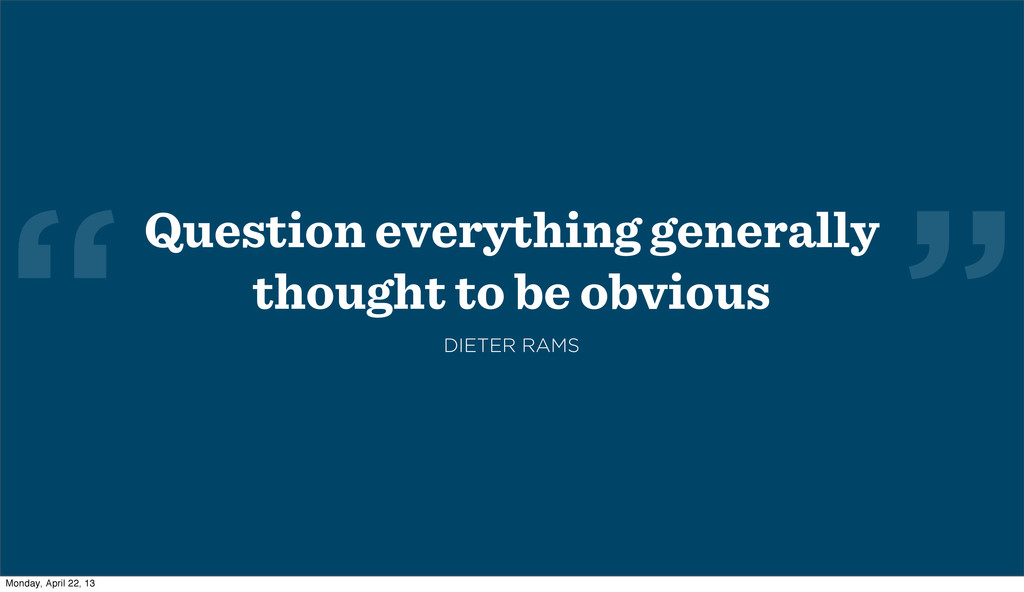 """ ""Question everything generally thought to be ..."