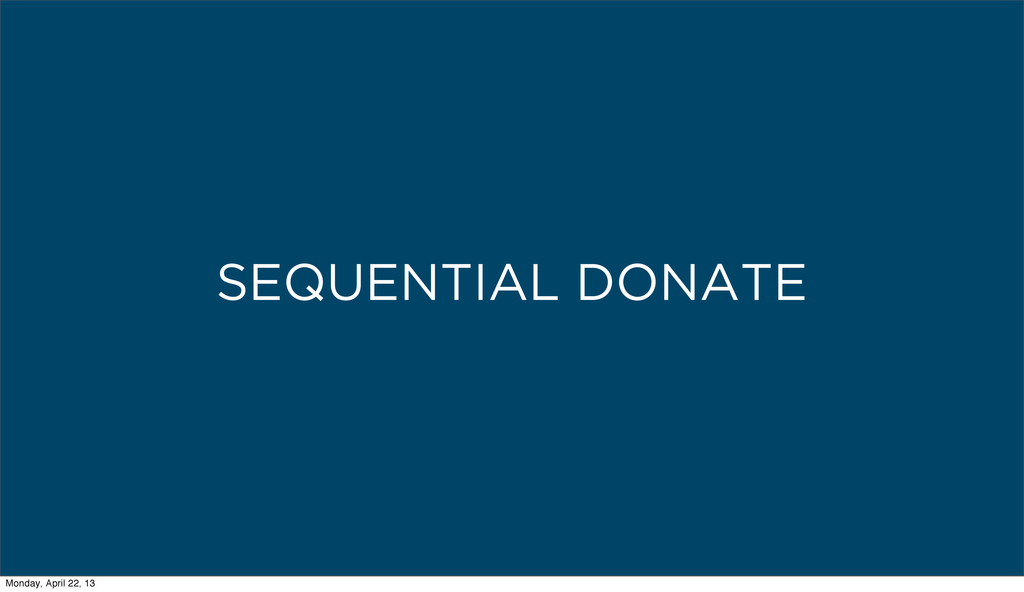 SEQUENTIAL DONATE Monday, April 22, 13