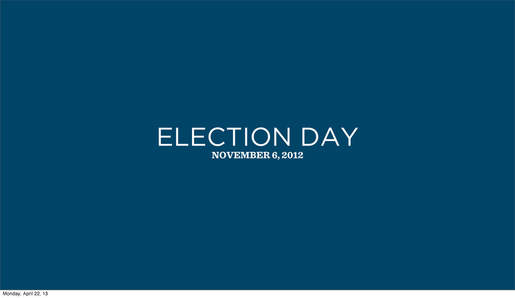 NOVEMBER 6, 2012 ELECTION DAY Monday, April 22,...