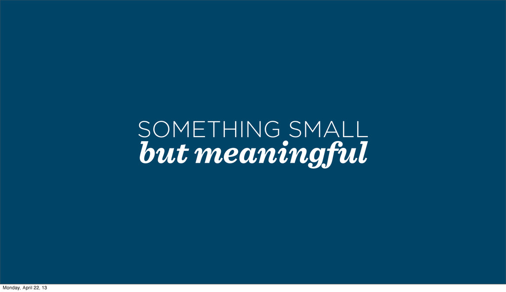 but meaningful SOMETHING SMALL Monday, April 22...