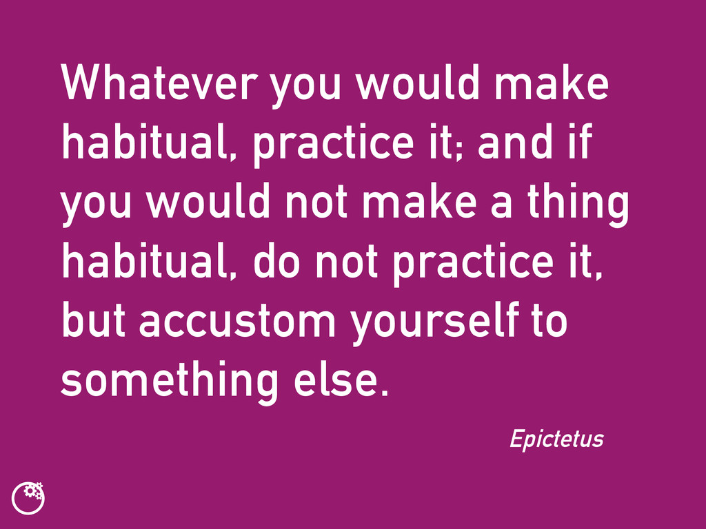 Whatever you would make habitual, practice it; ...