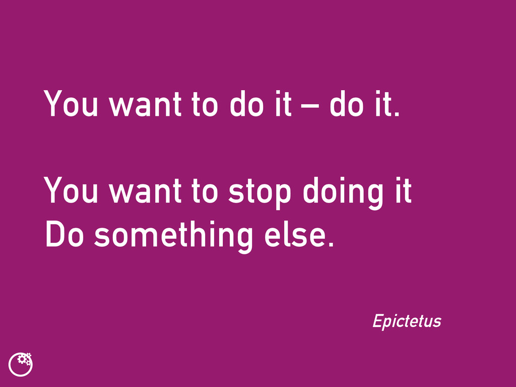 You want to do it – do it. You want to stop doi...