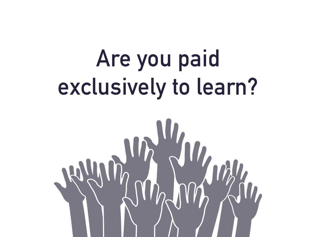 Are you paid exclusively to learn?