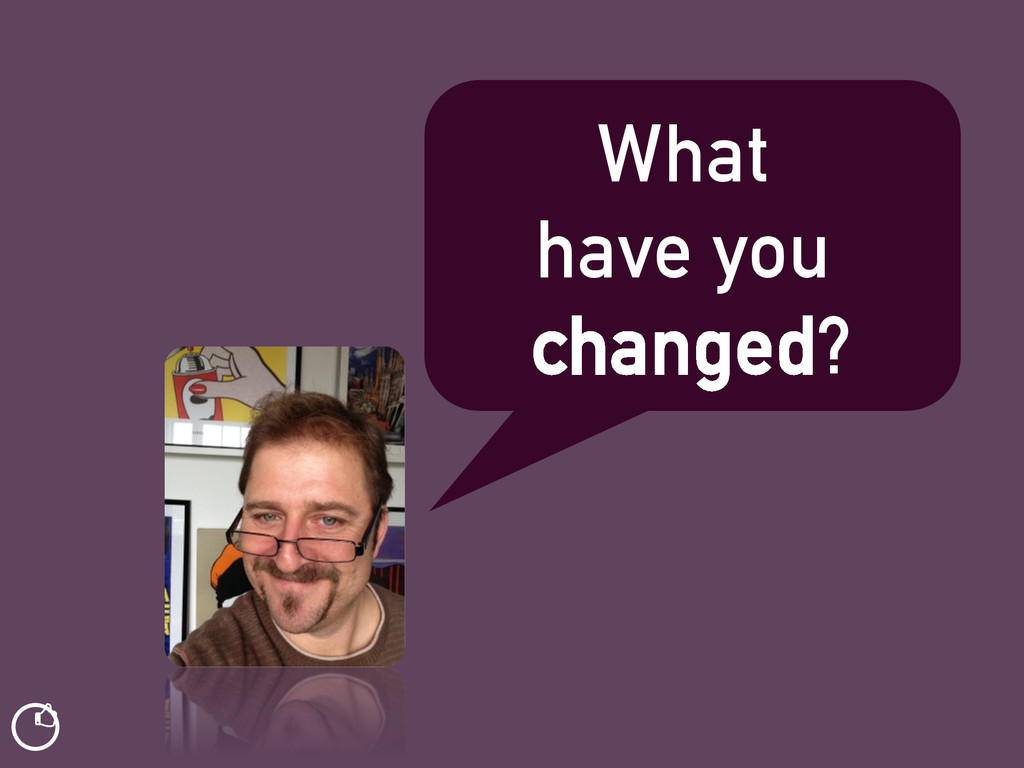 What have you changed? ƾ