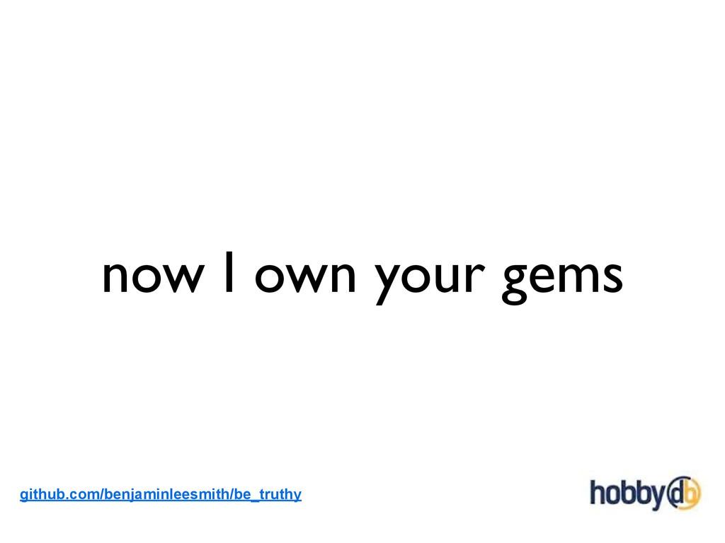 now I own your gems github.com/benjaminleesmith...