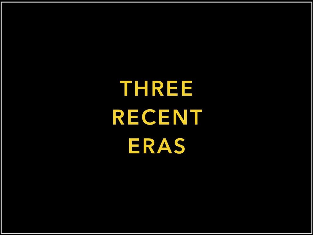 THREE RECENT ERAS