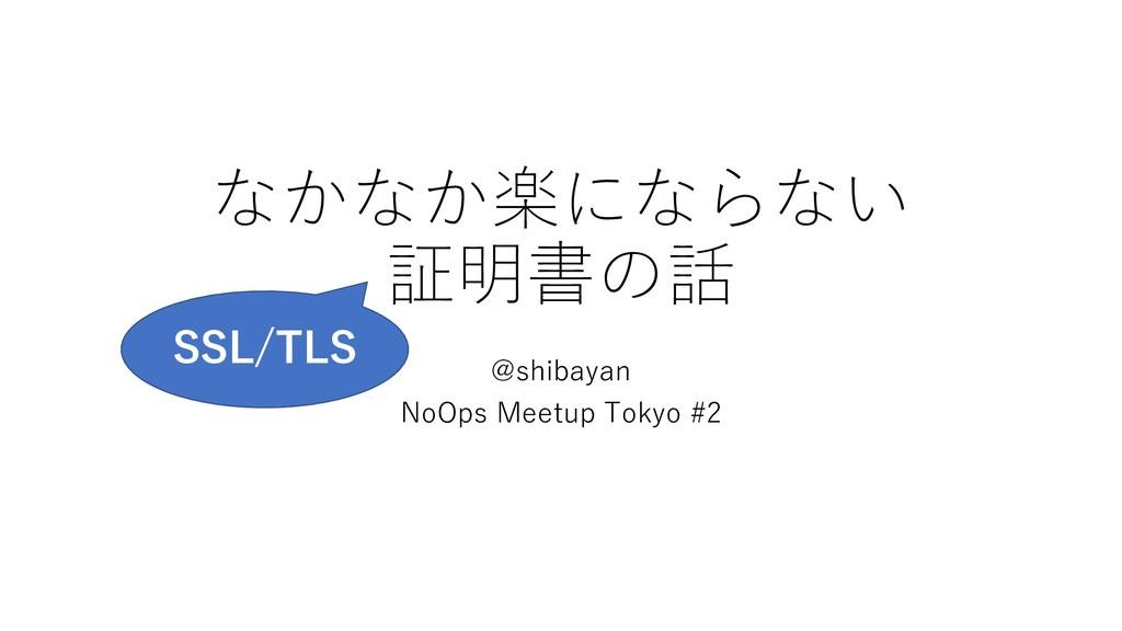 なかなか楽にならない 証明書の話 @shibayan NoOps Meetup Tokyo #...