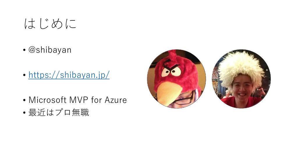 はじめに • @shibayan • https://shibayan.jp/ • Micro...
