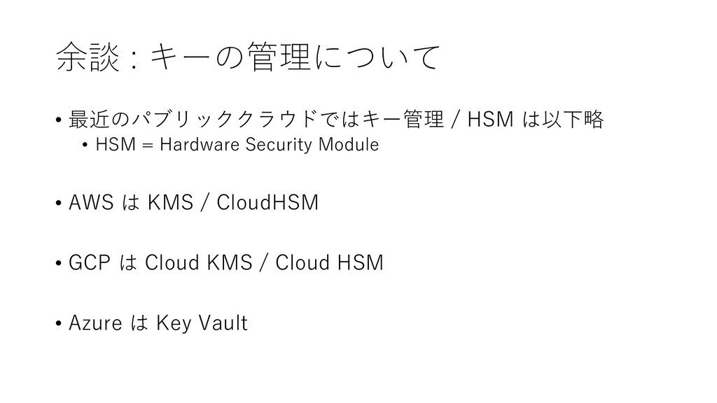 余談 : キーの管理について • 最近のパブリッククラウドではキー管理 / HSM は以下略 ...
