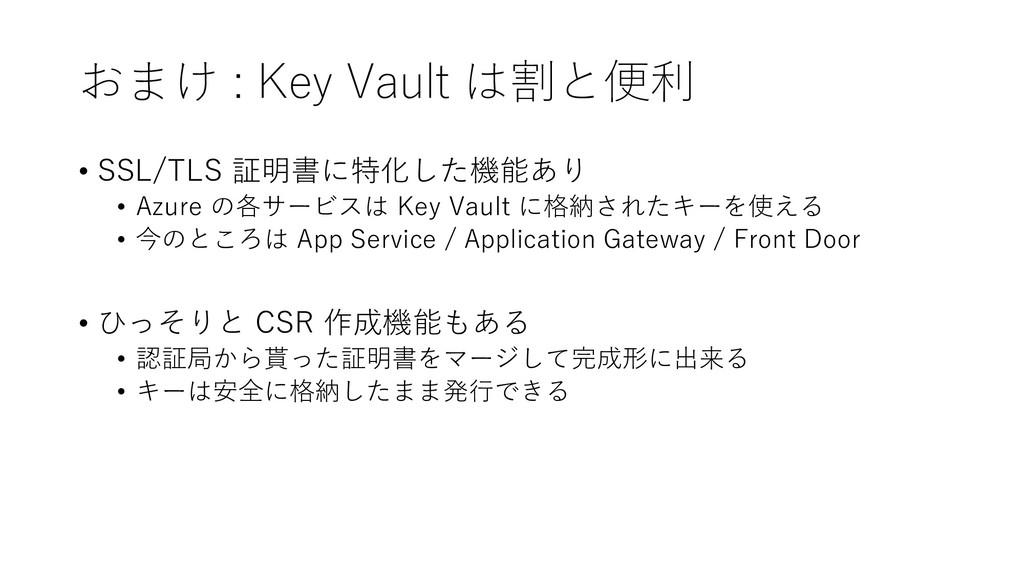 おまけ : Key Vault は割と便利 • SSL/TLS 証明書に特化した機能あり • ...
