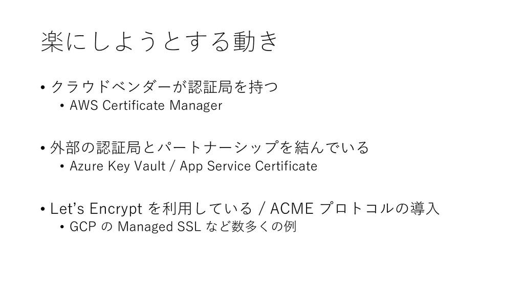 楽にしようとする動き • クラウドベンダーが認証局を持つ • AWS Certificate ...
