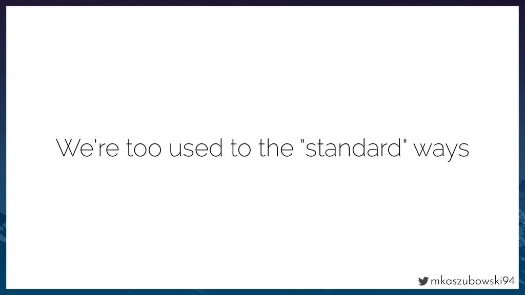 "mkaszubowski94 We're too used to the ""standard""..."