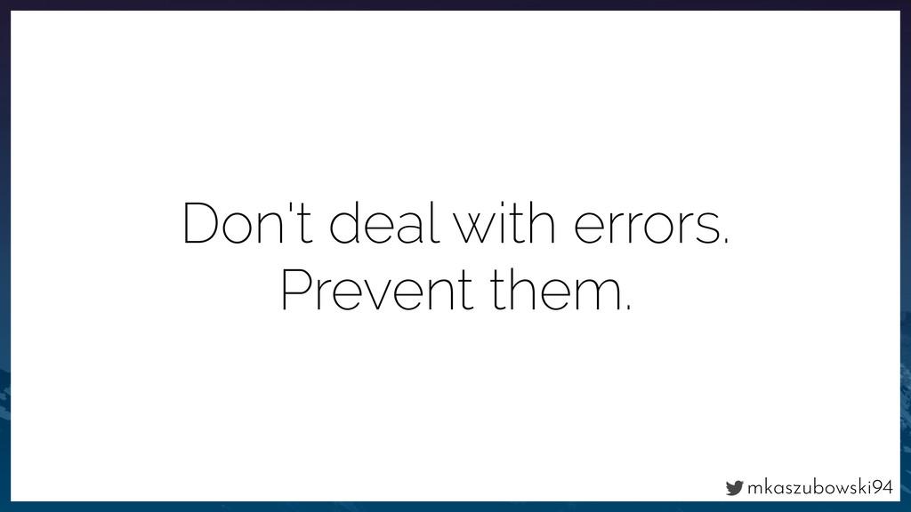 mkaszubowski94 Don't deal with errors. Prevent ...
