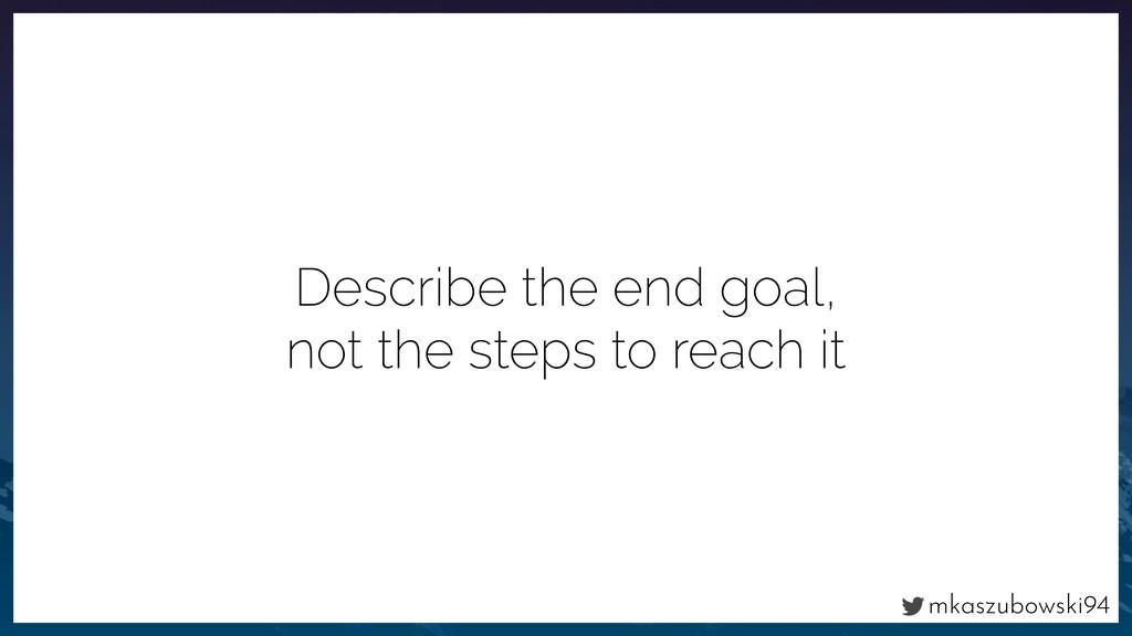 mkaszubowski94 Describe the end goal, not the s...