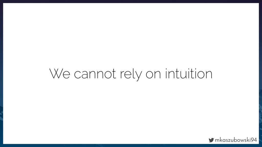 mkaszubowski94 We cannot rely on intuition
