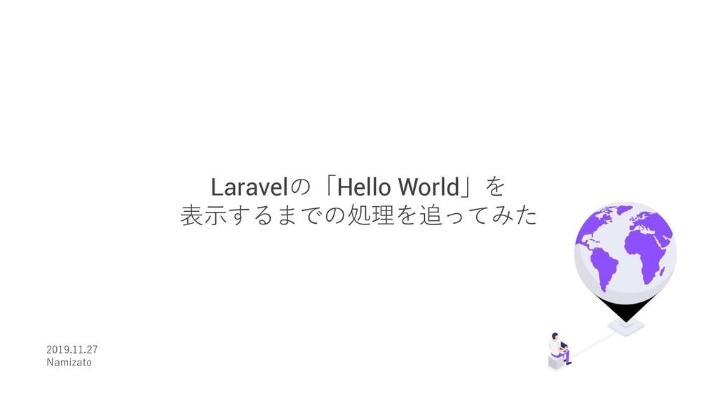 Laravelの「Hello World」を 表⽰するまでの処理を追ってみた 2019.11....