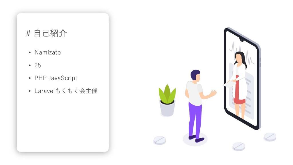 # ⾃⼰紹介 • Namizato • 25 • PHP JavaScript • Larav...