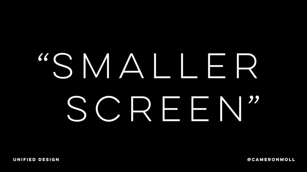 """SMALLer screen """" """" @CAMERONMOLL unified design"""