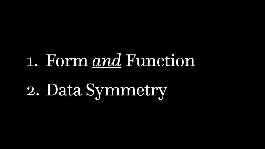 1. Form and Function 2. Data Symmetry