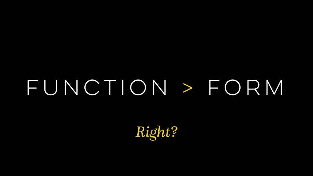FUNCTION > FORM Right?