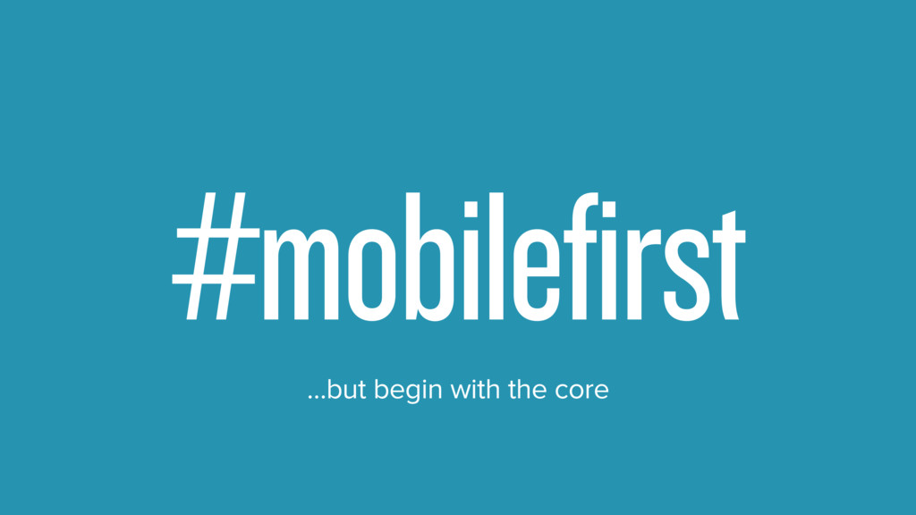 #mobilefirst #unit …but begin with the core