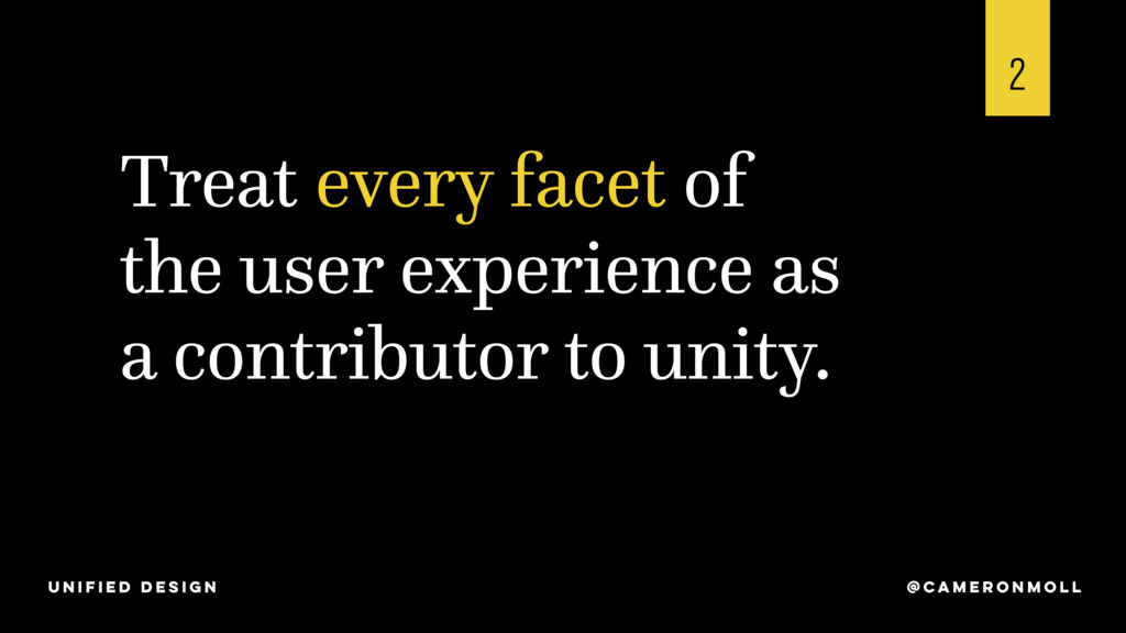 Treat every facet of the user experience as a c...