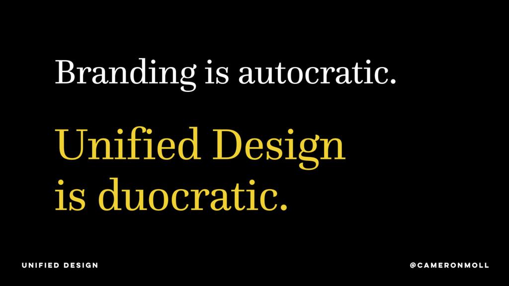 Branding is autocratic. Unified Design is duocr...