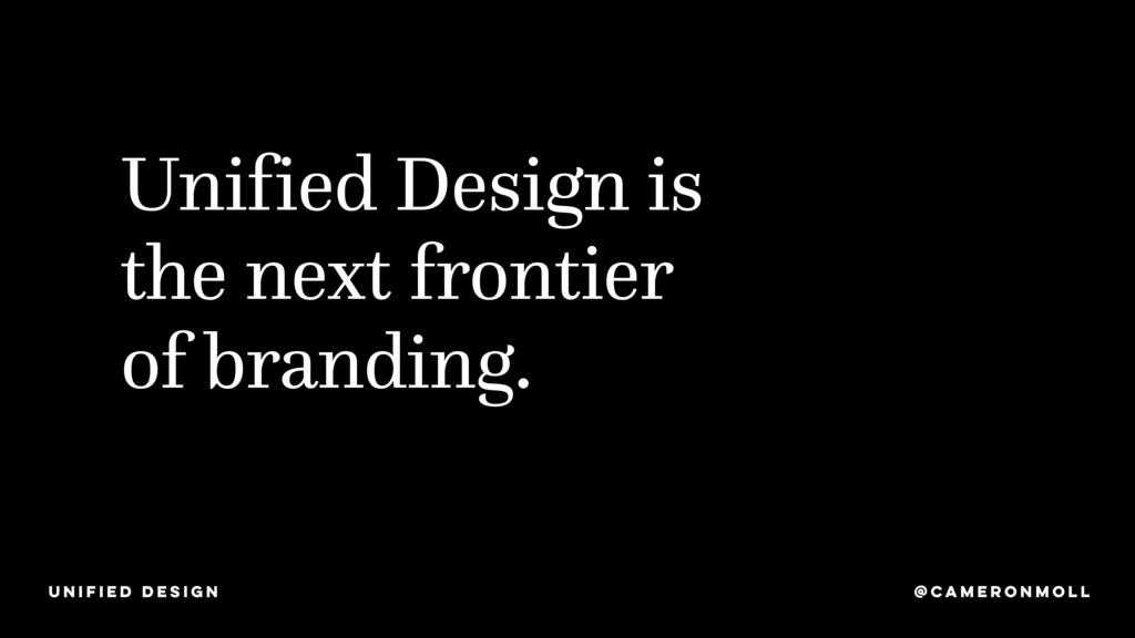 Unified Design is the next frontier of branding...