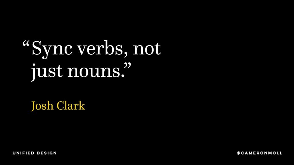 "Sync verbs, not just nouns."" "" Josh Clark @CAME..."
