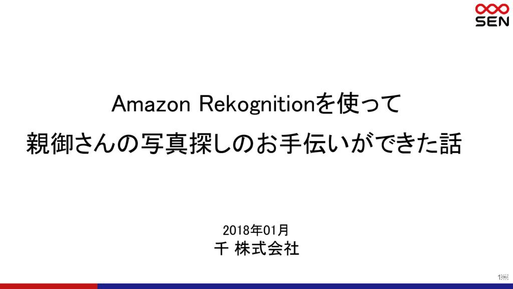 1 2018年01月 千 株式会社 Amazon Rekognitionを使って 親御さんの...