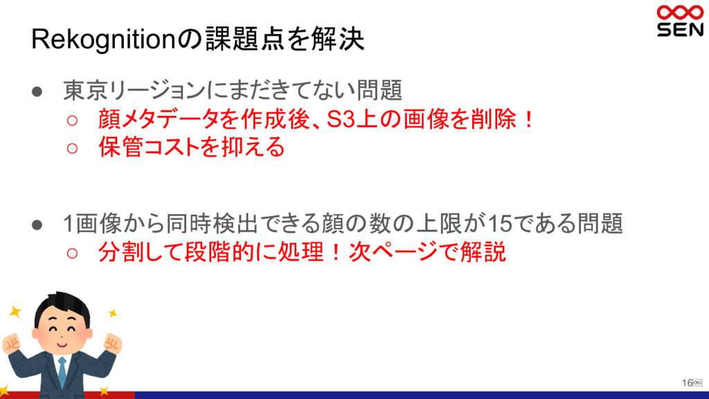 16 Rekognitionの課題点を解決 ● 東京リージョンにまだきてない問題 ○ 顔メタ...