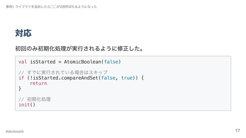 対応 初回のみ初期化処理が実⾏されるように修正した。 val isStarted = Atom...