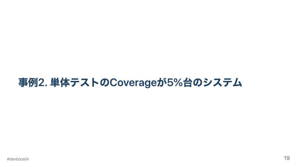 事例2. 単体テストのCoverageが5%台のシステム #devboostA 19