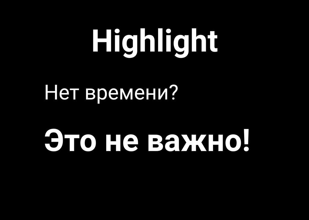 Highlight Это не важно! Нет времени?