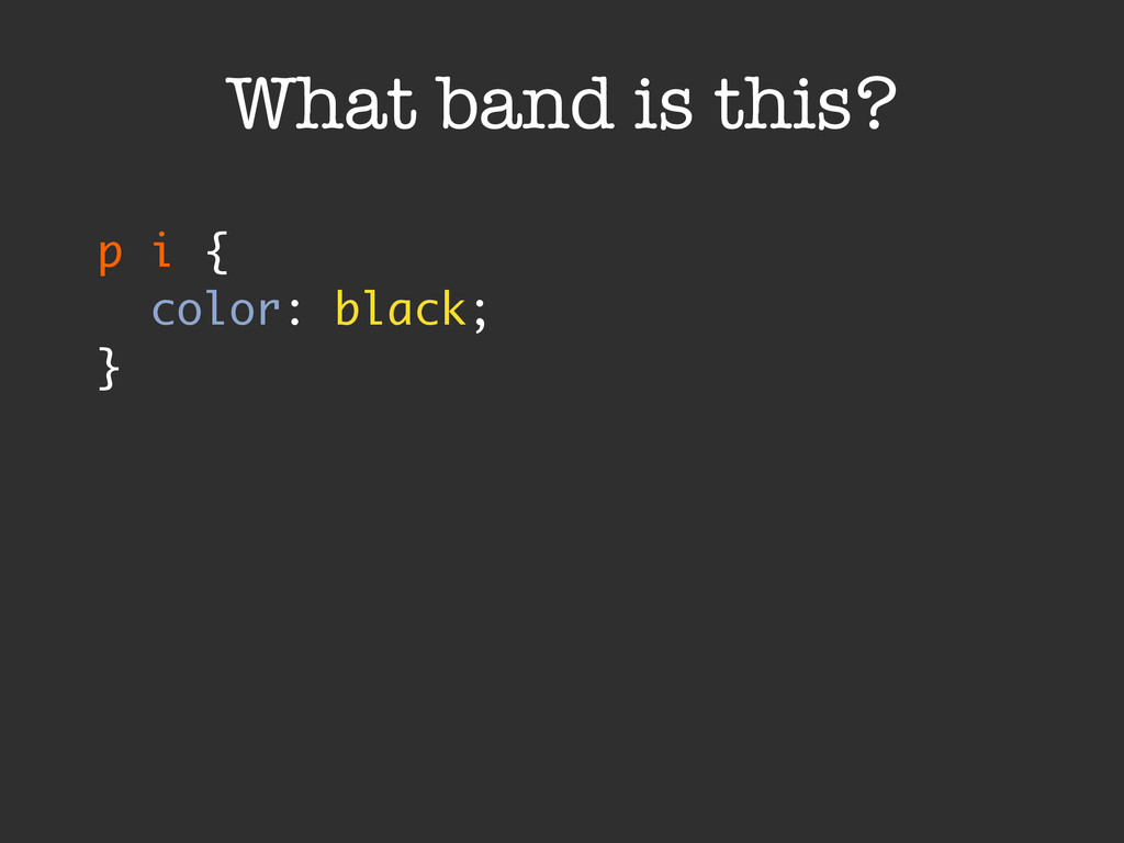 p i { color: black; } What band is this?