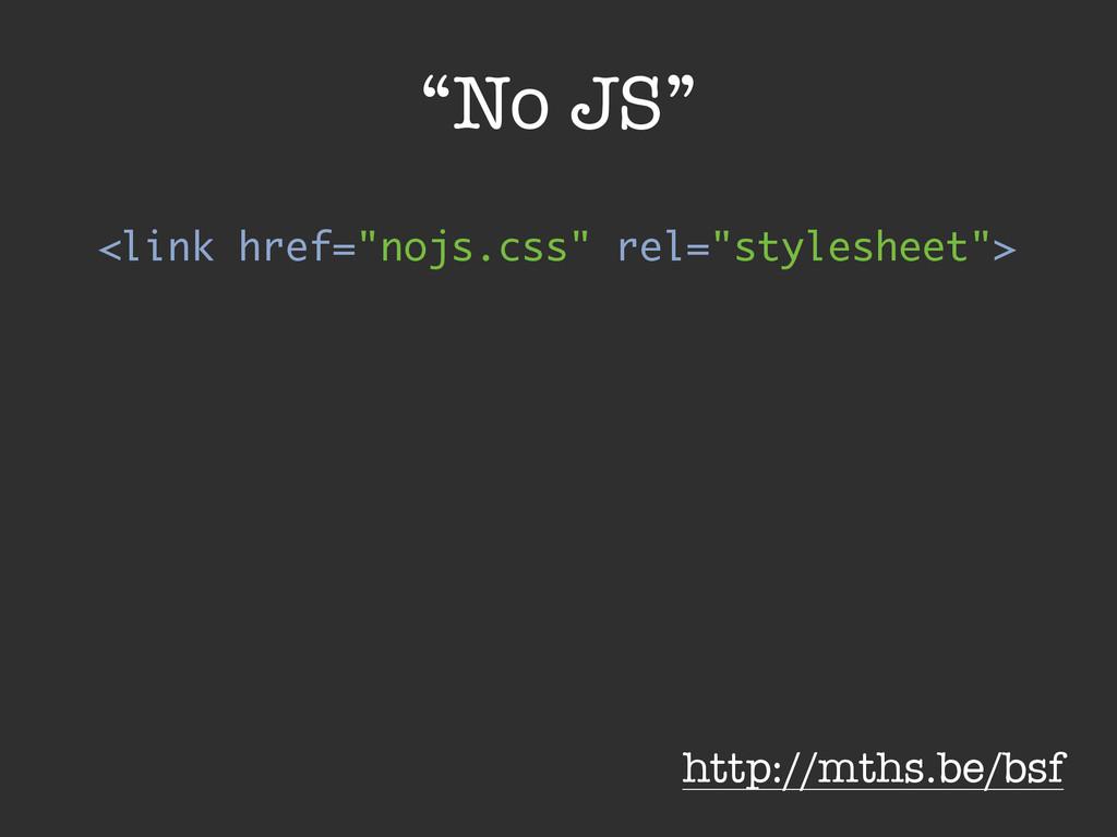 """No JS"" <link href=""nojs.css"" rel=""stylesheet"">..."