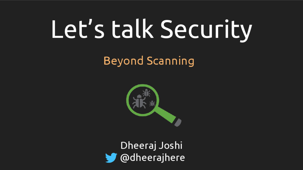 Let's talk Security Beyond Scanning Dheeraj Jos...