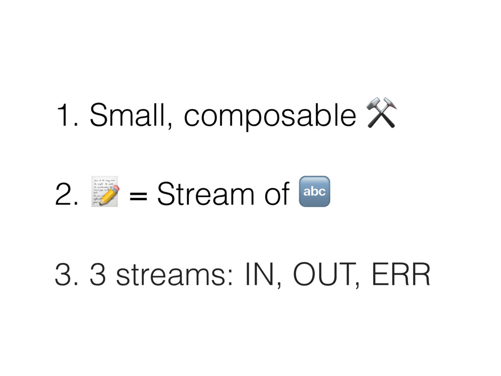 1. Small, composable ⚒ 2.  = Stream of  3. 3 st...