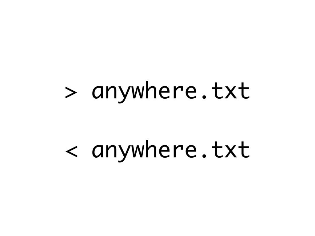 > anywhere.txt < anywhere.txt