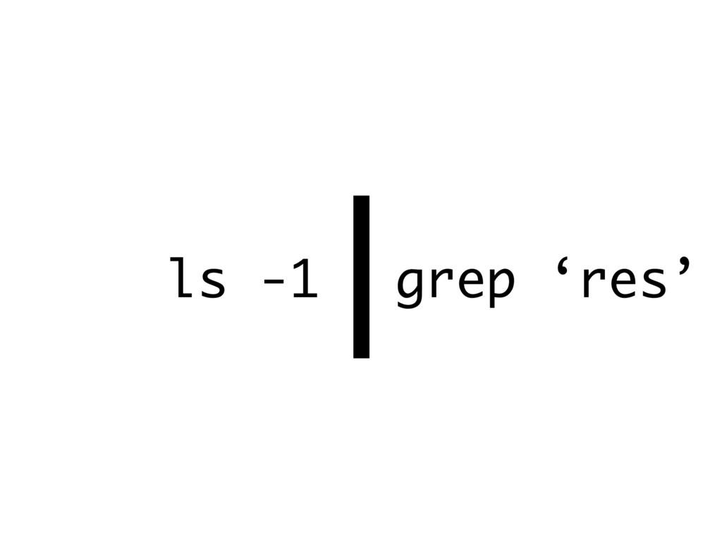 | ls -1 grep 'res'