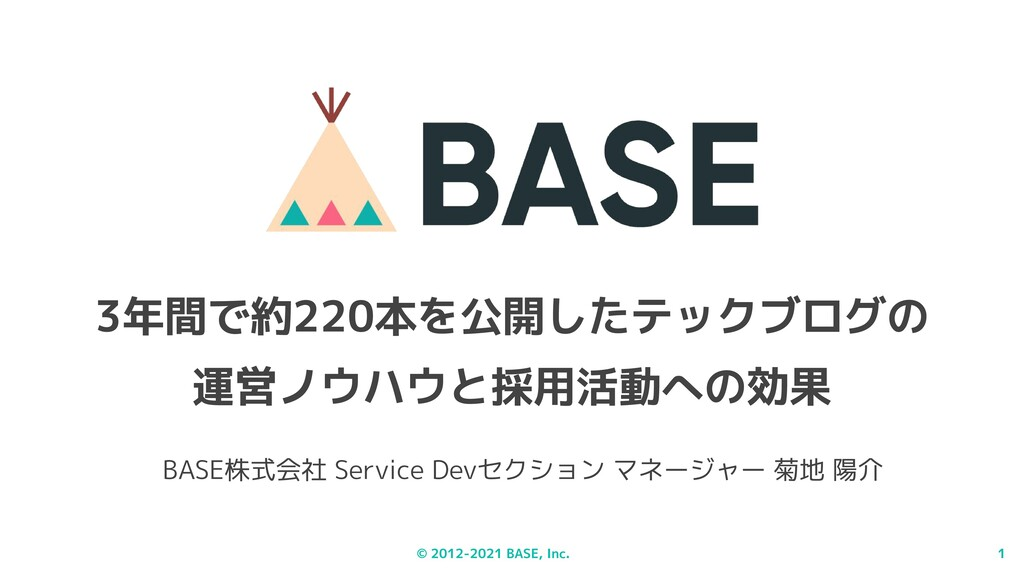 © 2012-2021 BASE, Inc. 1 3年間で約220本を公開したテックブログの ...
