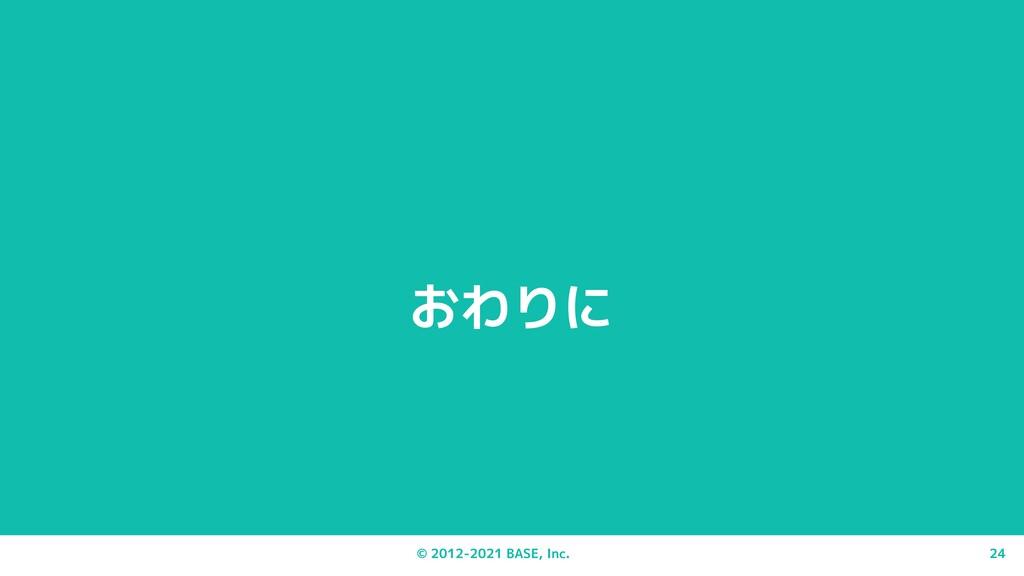 © 2012-2021 BASE, Inc. 24 おわりに