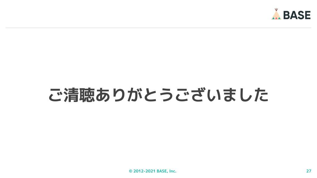 © 2012-2021 BASE, Inc. 27 ご清聴ありがとうございました