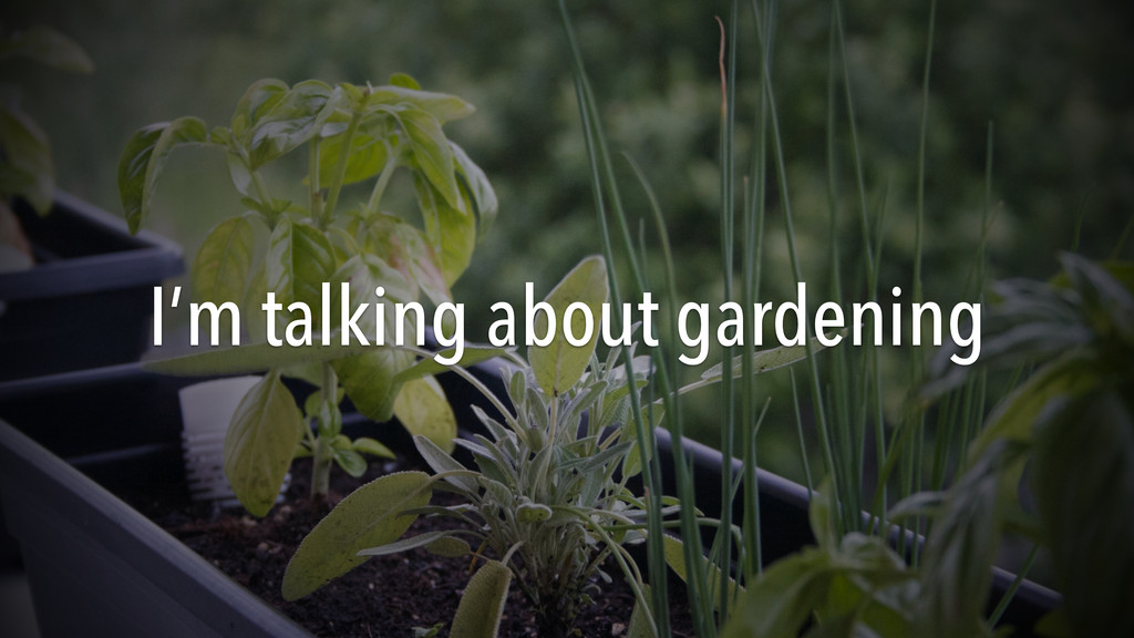 I'm talking about gardening